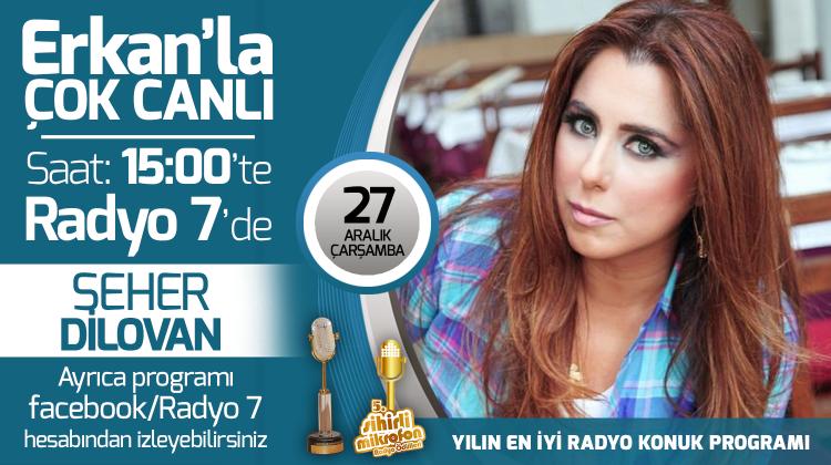 Seher Dilovan 27 Aralık Çarşamba Radyo7'de Erkan'la Çok Canlı'da