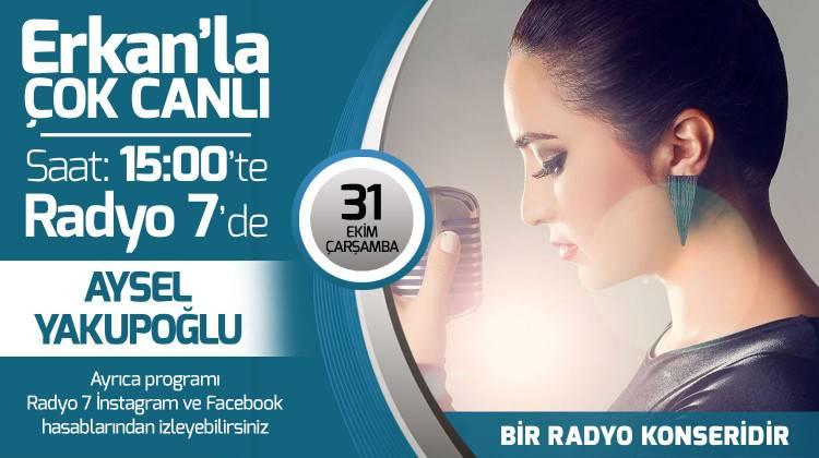 Aysel Yakupoğlu 31 Ekim Çarşamba Radyo7'de Erkan'la Çok Canlı'da