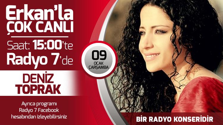Deniz Toprak 09 Ocak Çarşamba Radyo7'de Erkan'la Çok Canlı'da