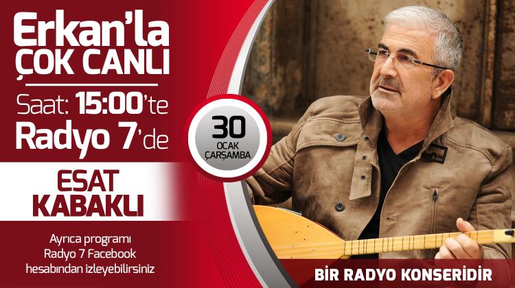 Esat Kabaklı 30 Ocak Çarşamba Radyo7'de Erkan'la Çok Canlı'da