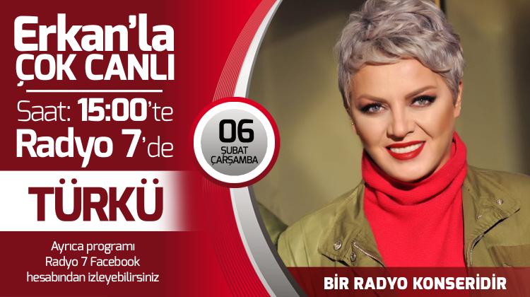 Türkü 06 Şubat Çarşamba Radyo7'de Erkan'la Çok Canlı'da