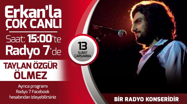 Taylan Özgür Ölmez 13 Şubat Çarşamba Radyo7'de Erkan'la Çok Canlı'da