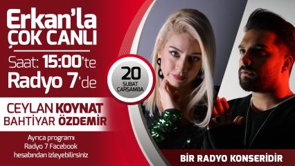Ceylan Koynat ve Bahtiyar Özdemir 20 Şubat Çarşamba Radyo7'de Erkan'la Çok Canlı'da